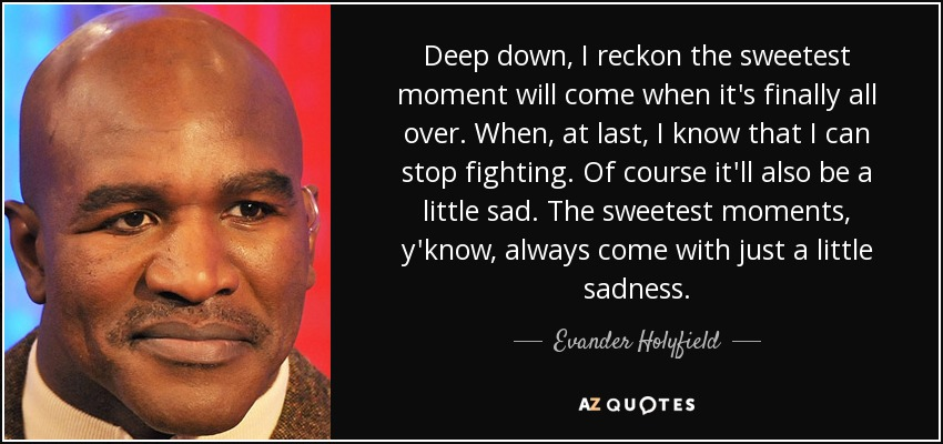 Deep down, I reckon the sweetest moment will come when it's finally all over. When, at last, I know that I can stop fighting. Of course it'll also be a little sad. The sweetest moments, y'know, always come with just a little sadness. - Evander Holyfield