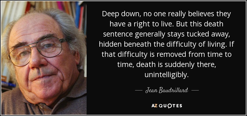 Deep down, no one really believes they have a right to live. But this death sentence generally stays tucked away, hidden beneath the difficulty of living. If that difficulty is removed from time to time, death is suddenly there, unintelligibly. - Jean Baudrillard