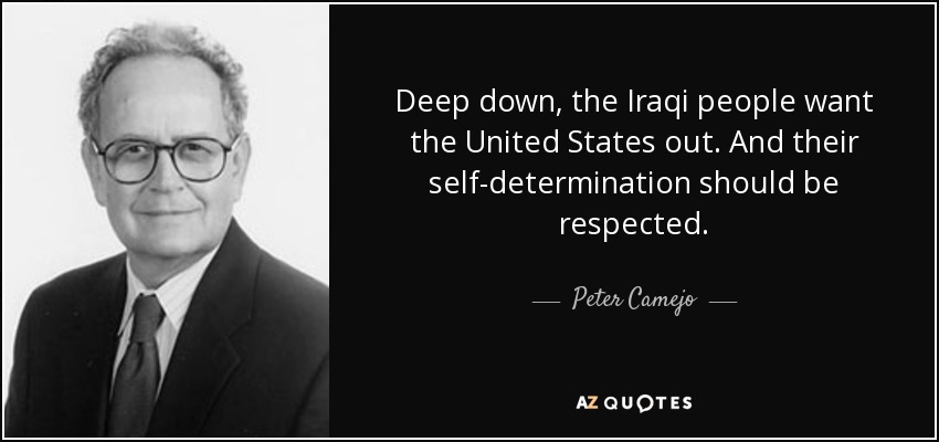 Deep down, the Iraqi people want the United States out. And their self-determination should be respected. - Peter Camejo