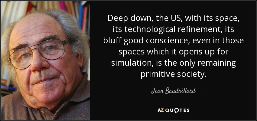 Deep down, the US, with its space, its technological refinement, its bluff good conscience, even in those spaces which it opens up for simulation, is the only remaining primitive society. - Jean Baudrillard