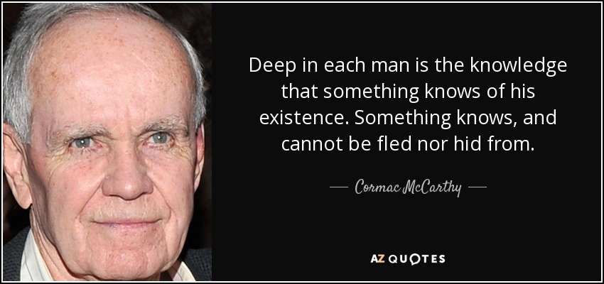 Deep in each man is the knowledge that something knows of his existence. Something knows, and cannot be fled nor hid from. - Cormac McCarthy