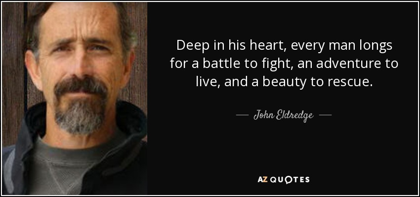 Deep in his heart, every man longs for a battle to fight, an adventure to live, and a beauty to rescue. - John Eldredge