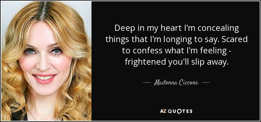 Deep in my heart I'm concealing things that I'm longing to say. Scared to confess what I'm feeling - frightened you'll slip away. - Madonna Ciccone