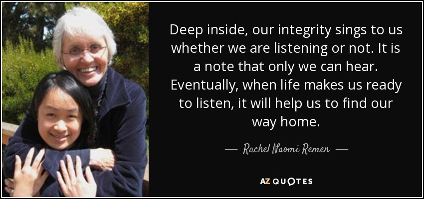 Deep inside, our integrity sings to us whether we are listening or not. It is a note that only we can hear. Eventually, when life makes us ready to listen, it will help us to find our way home. - Rachel Naomi Remen