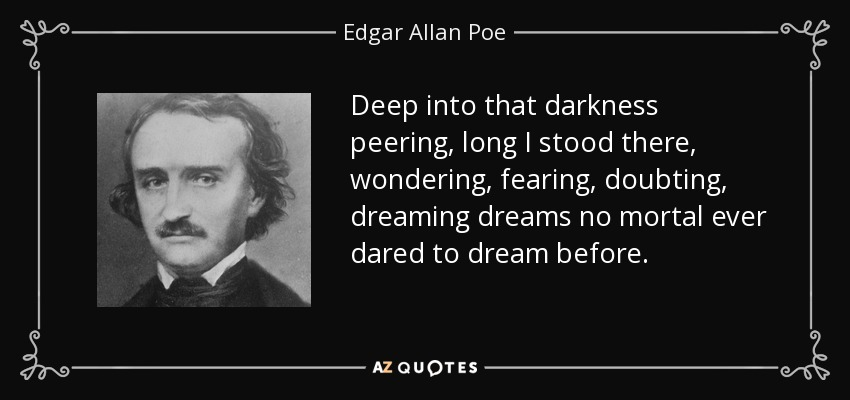Deep into that darkness peering, long I stood there, wondering, fearing, doubting, dreaming dreams no mortal ever dared to dream before. - Edgar Allan Poe