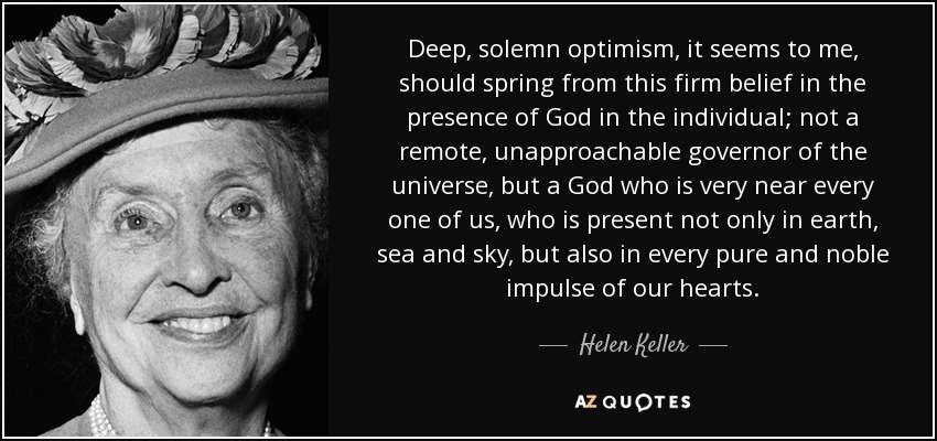Deep, solemn optimism, it seems to me, should spring from this firm belief in the presence of God in the individual; not a remote, unapproachable governor of the universe, but a God who is very near every one of us, who is present not only in earth, sea and sky, but also in every pure and noble impulse of our hearts. - Helen Keller