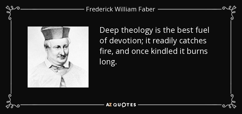 Deep theology is the best fuel of devotion; it readily catches fire, and once kindled it burns long. - Frederick William Faber