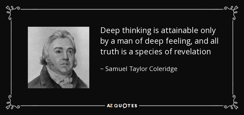 Deep thinking is attainable only by a man of deep feeling, and all truth is a species of revelation - Samuel Taylor Coleridge