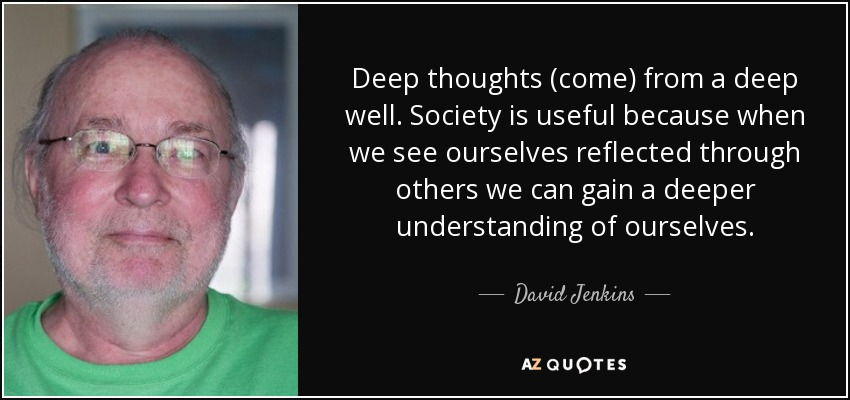 Deep thoughts (come) from a deep well. Society is useful because when we see ourselves reflected through others we can gain a deeper understanding of ourselves. - David Jenkins