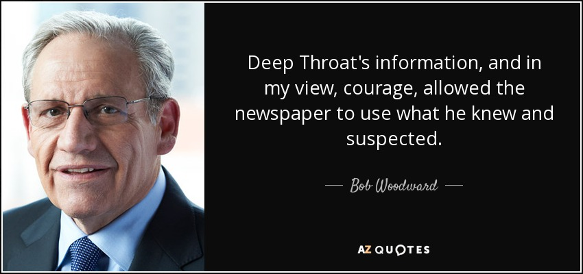Deep Throat's information, and in my view, courage, allowed the newspaper to use what he knew and suspected. - Bob Woodward