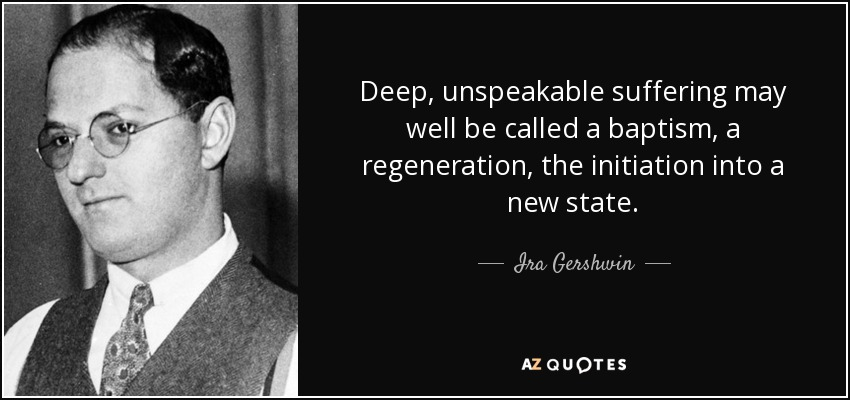 Deep, unspeakable suffering may well be called a baptism, a regeneration, the initiation into a new state. - Ira Gershwin
