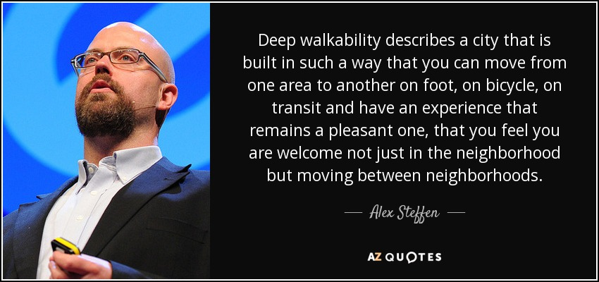 Deep walkability describes a city that is built in such a way that you can move from one area to another on foot, on bicycle, on transit and have an experience that remains a pleasant one, that you feel you are welcome not just in the neighborhood but moving between neighborhoods. - Alex Steffen