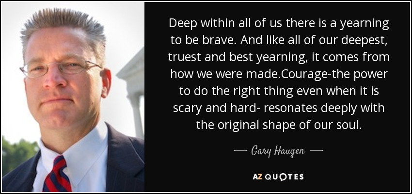 Deep within all of us there is a yearning to be brave. And like all of our deepest, truest and best yearning, it comes from how we were made.Courage-the power to do the right thing even when it is scary and hard- resonates deeply with the original shape of our soul. - Gary Haugen