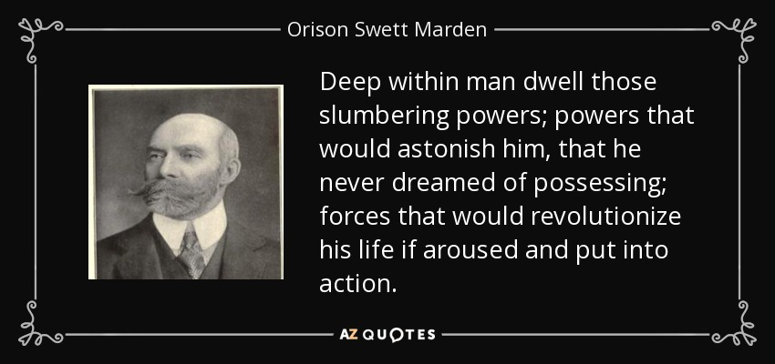 Deep within man dwell those slumbering powers; powers that would astonish him, that he never dreamed of possessing; forces that would revolutionize his life if aroused and put into action. - Orison Swett Marden