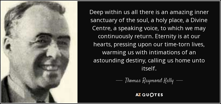 Deep within us all there is an amazing inner sanctuary of the soul, a holy place, a Divine Centre, a speaking voice, to which we may continuously return. Eternity is at our hearts, pressing upon our time-torn lives, warming us with intimations of an astounding destiny, calling us home unto itself. - Thomas Raymond Kelly