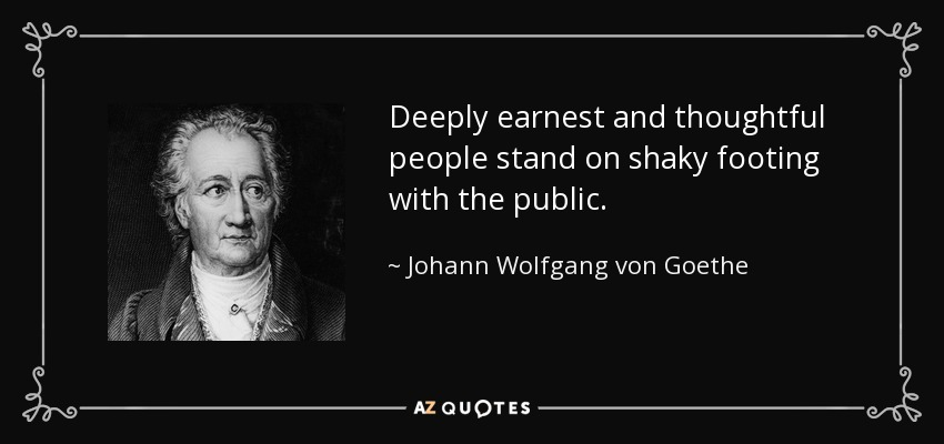 Deeply earnest and thoughtful people stand on shaky footing with the public. - Johann Wolfgang von Goethe