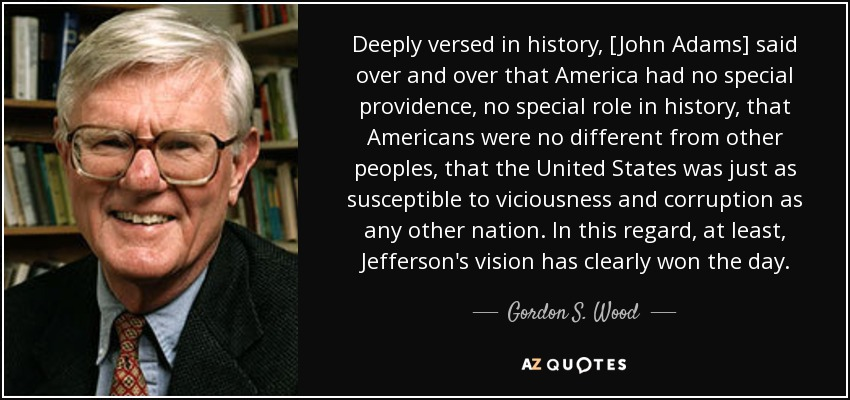 Deeply versed in history, [John Adams] said over and over that America had no special providence, no special role in history, that Americans were no different from other peoples, that the United States was just as susceptible to viciousness and corruption as any other nation. In this regard, at least, Jefferson's vision has clearly won the day. - Gordon S. Wood