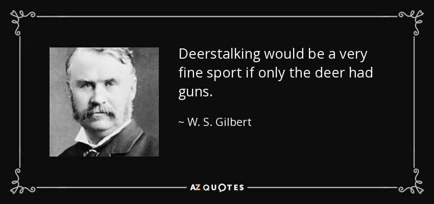 Deerstalking would be a very fine sport if only the deer had guns. - W. S. Gilbert
