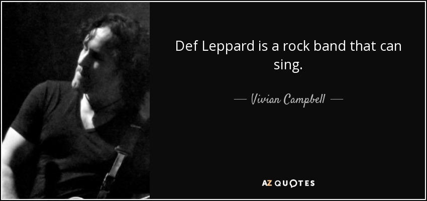 Def Leppard is a rock band that can sing. - Vivian Campbell