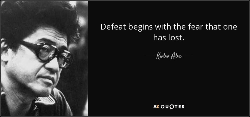 Defeat begins with the fear that one has lost. - Kobo Abe