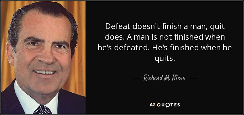 Defeat doesn't finish a man, quit does. A man is not finished when he's defeated. He's finished when he quits. - Richard M. Nixon
