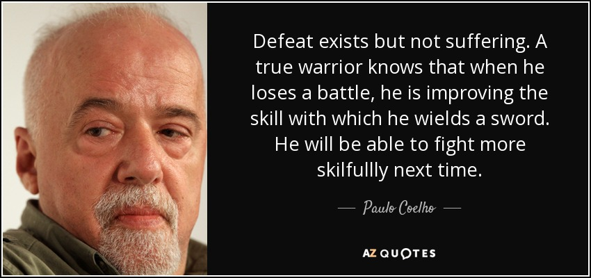 Defeat exists but not suffering. A true warrior knows that when he loses a battle, he is improving the skill with which he wields a sword. He will be able to fight more skilfullly next time. - Paulo Coelho