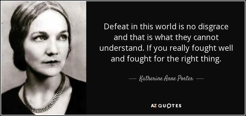 Defeat in this world is no disgrace and that is what they cannot understand. If you really fought well and fought for the right thing. - Katherine Anne Porter