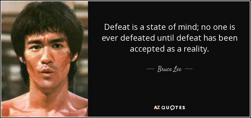 Defeat is a state of mind; no one is ever defeated until defeat has been accepted as a reality. - Bruce Lee