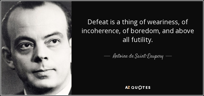 Defeat is a thing of weariness, of incoherence, of boredom, and above all futility. - Antoine de Saint-Exupery