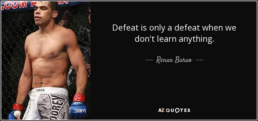 Defeat is only a defeat when we don't learn anything. - Renan Barao