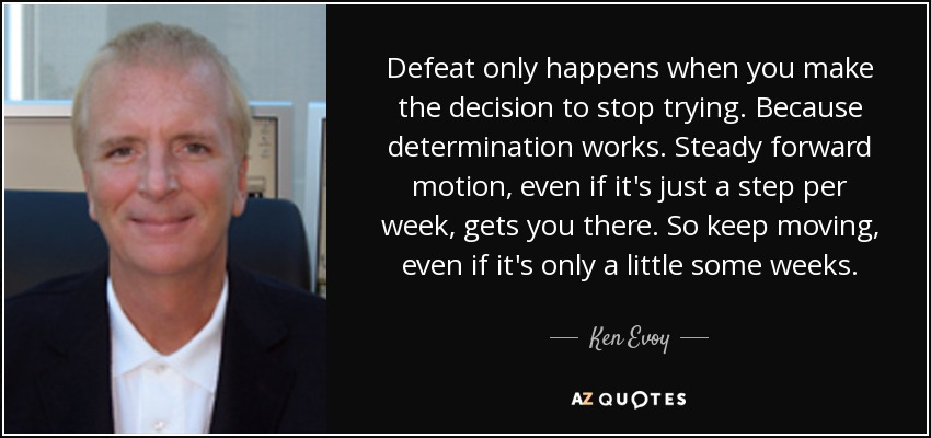 Defeat only happens when you make the decision to stop trying. Because determination works. Steady forward motion, even if it's just a step per week, gets you there. So keep moving, even if it's only a little some weeks. - Ken Evoy