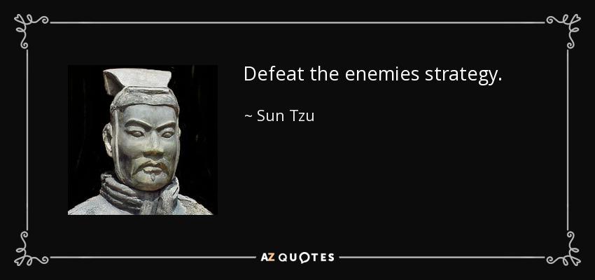 Defeat the enemies strategy. - Sun Tzu