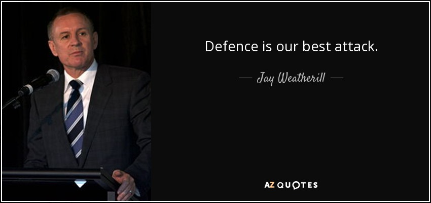 Defence is our best attack. - Jay Weatherill