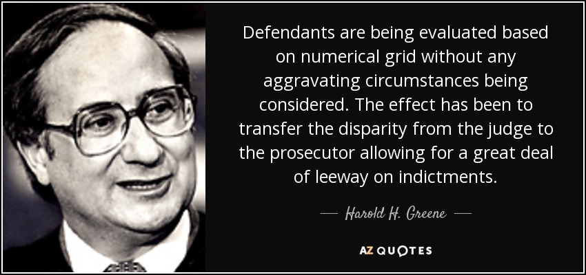 Defendants are being evaluated based on numerical grid without any aggravating circumstances being considered. The effect has been to transfer the disparity from the judge to the prosecutor allowing for a great deal of leeway on indictments. - Harold H. Greene
