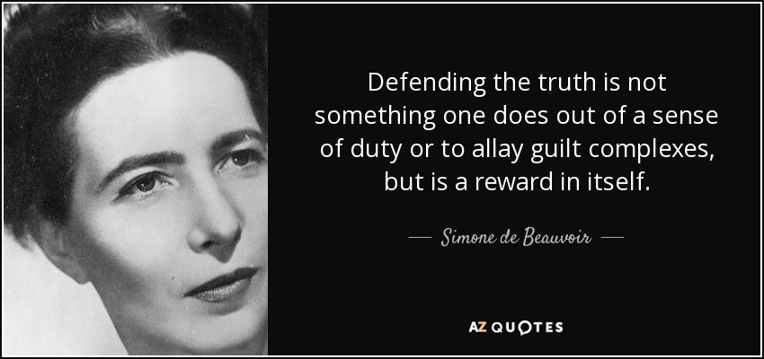 Defending the truth is not something one does out of a sense of duty or to allay guilt complexes, but is a reward in itself. - Simone de Beauvoir