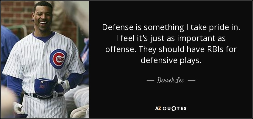 Defense is something I take pride in. I feel it's just as important as offense. They should have RBIs for defensive plays. - Derrek Lee
