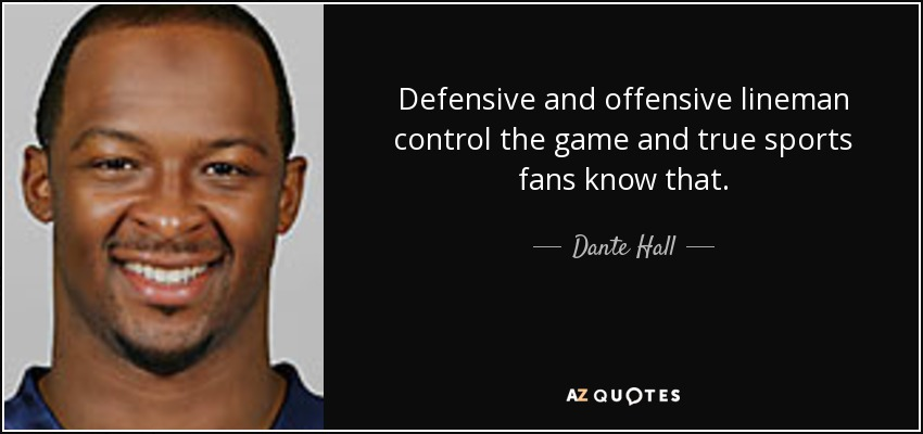 Defensive and offensive lineman control the game and true sports fans know that. - Dante Hall