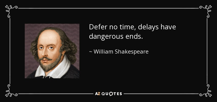 Defer no time, delays have dangerous ends. - William Shakespeare