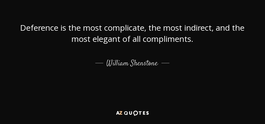 Deference is the most complicate, the most indirect, and the most elegant of all compliments. - William Shenstone