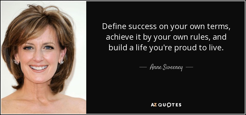 Define success on your own terms, achieve it by your own rules, and build a life you're proud to live. - Anne Sweeney