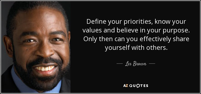 Define your priorities, know your values and believe in your purpose. Only then can you effectively share yourself with others. - Les Brown