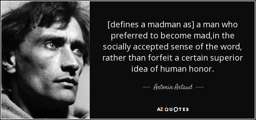 [defines a madman as] a man who preferred to become mad,in the socially accepted sense of the word, rather than forfeit a certain superior idea of human honor. - Antonin Artaud