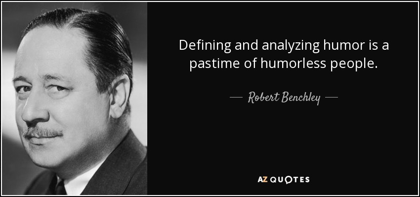 Defining and analyzing humor is a pastime of humorless people. - Robert Benchley
