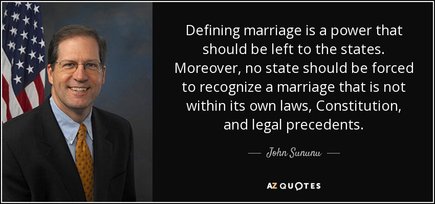 Defining marriage is a power that should be left to the states. Moreover, no state should be forced to recognize a marriage that is not within its own laws, Constitution, and legal precedents. - John Sununu