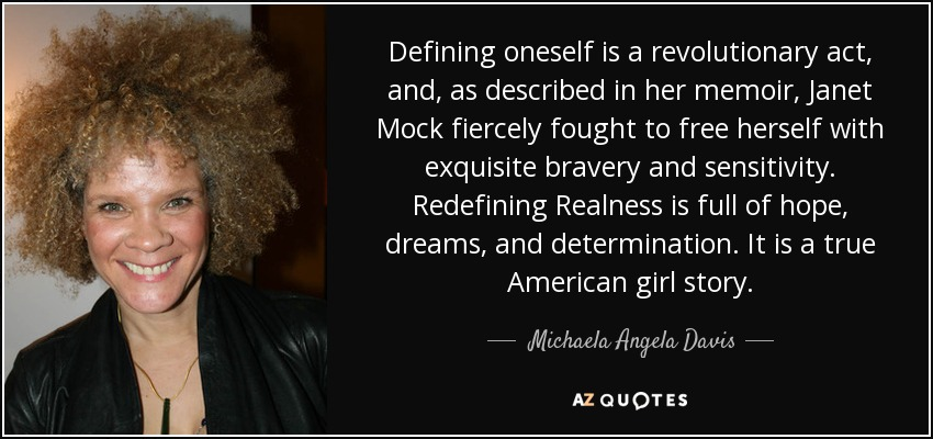 Defining oneself is a revolutionary act, and, as described in her memoir, Janet Mock fiercely fought to free herself with exquisite bravery and sensitivity. Redefining Realness is full of hope, dreams, and determination. It is a true American girl story. - Michaela Angela Davis