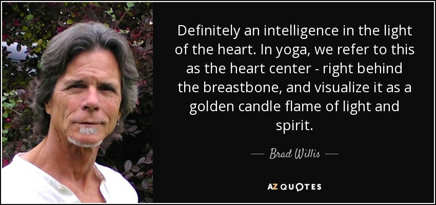 Definitely an intelligence in the light of the heart. In yoga, we refer to this as the heart center - right behind the breastbone, and visualize it as a golden candle flame of light and spirit. - Brad Willis