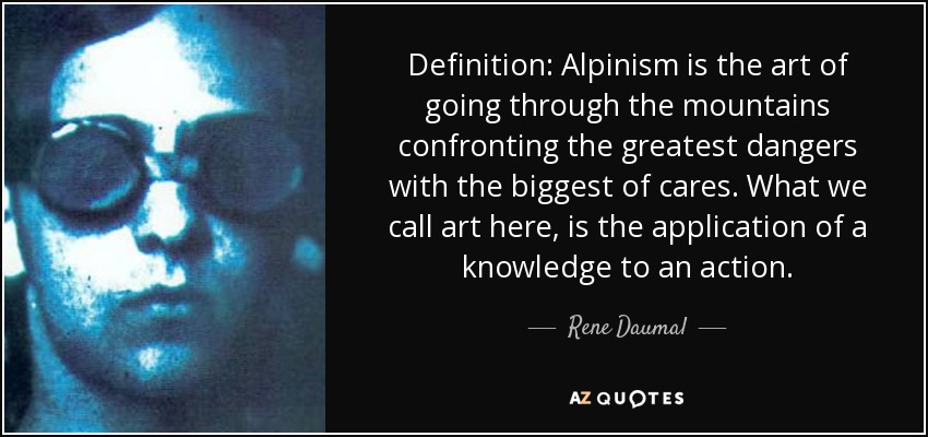Definition: Alpinism is the art of going through the mountains confronting the greatest dangers with the biggest of cares. What we call art here, is the application of a knowledge to an action. - Rene Daumal