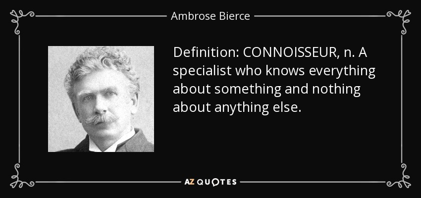 Definition: CONNOISSEUR, n. A specialist who knows everything about something and nothing about anything else. - Ambrose Bierce