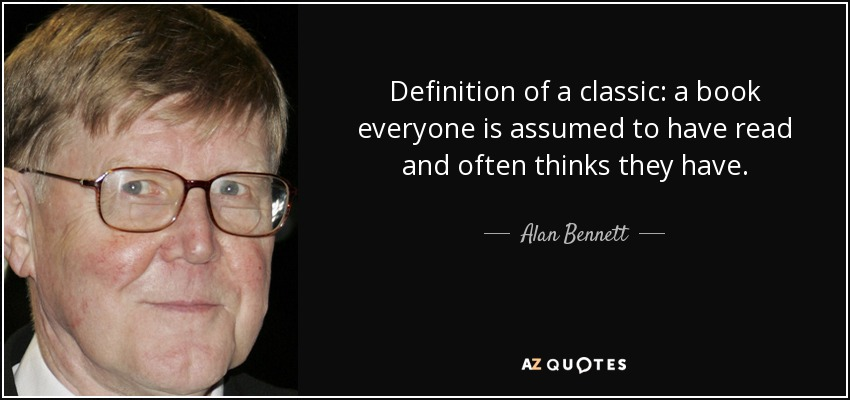 Definition of a classic: a book everyone is assumed to have read and often thinks they have. - Alan Bennett