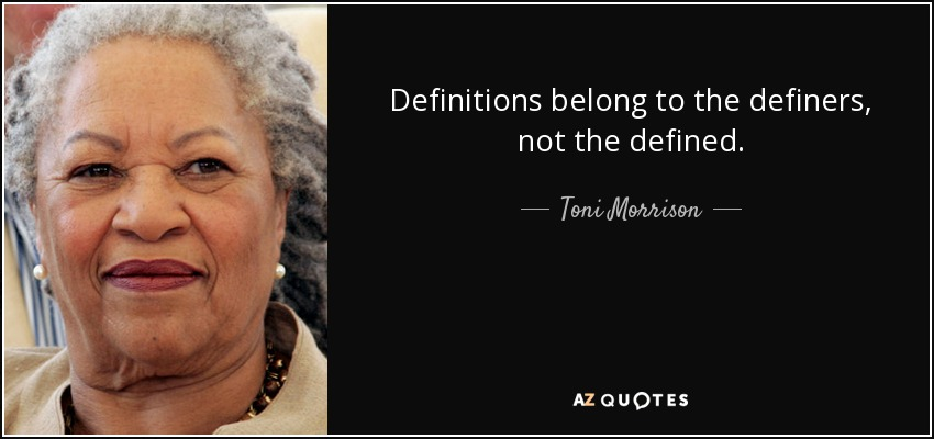 Definitions belong to the definers, not the defined. - Toni Morrison
